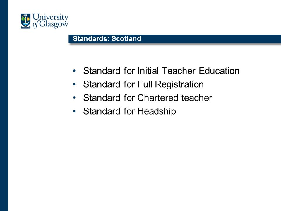 Standards: Scotland Standard for Initial Teacher Education Standard for Full Registration Standard for Chartered teacher Standard for Headship