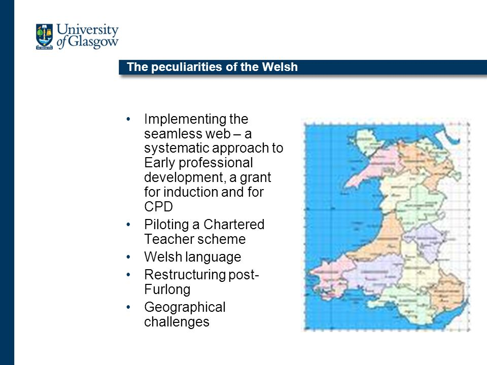 The peculiarities of the Welsh Implementing the seamless web – a systematic approach to Early professional development, a grant for induction and for CPD Piloting a Chartered Teacher scheme Welsh language Restructuring post- Furlong Geographical challenges