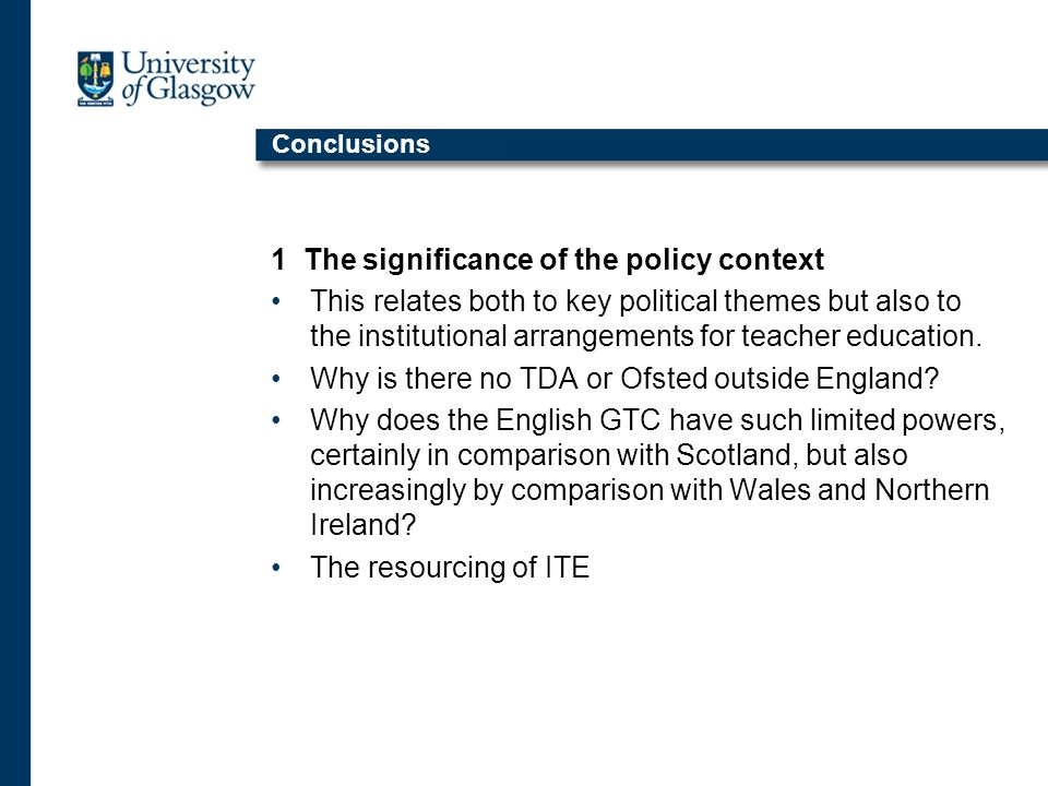 Conclusions 1 The significance of the policy context This relates both to key political themes but also to the institutional arrangements for teacher education.