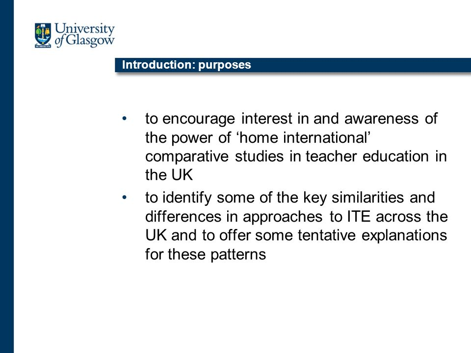 Introduction: purposes to encourage interest in and awareness of the power of home international comparative studies in teacher education in the UK to identify some of the key similarities and differences in approaches to ITE across the UK and to offer some tentative explanations for these patterns