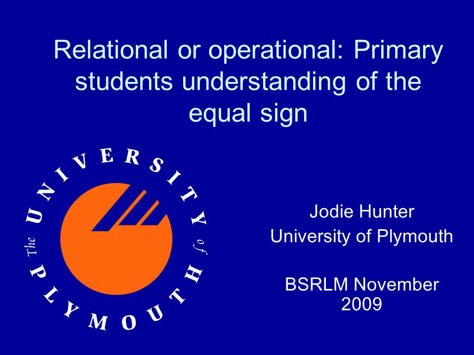 Relational or operational: Primary students understanding of the equal sign Jodie Hunter University of Plymouth BSRLM November 2009