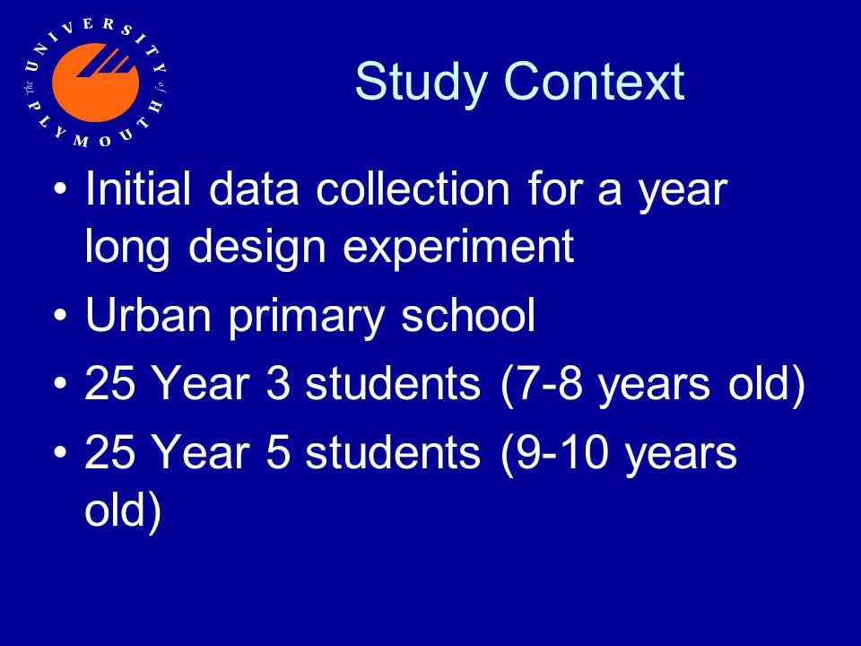 Study Context Initial data collection for a year long design experiment Urban primary school 25 Year 3 students (7-8 years old) 25 Year 5 students (9-10 years old)
