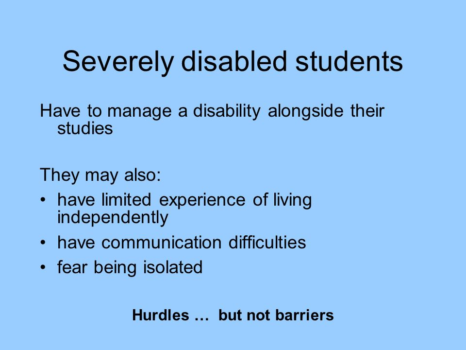 Severely disabled students Have to manage a disability alongside their studies They may also: have limited experience of living independently have communication difficulties fear being isolated Hurdles … but not barriers