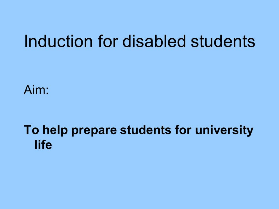 Induction for disabled students Aim: To help prepare students for university life