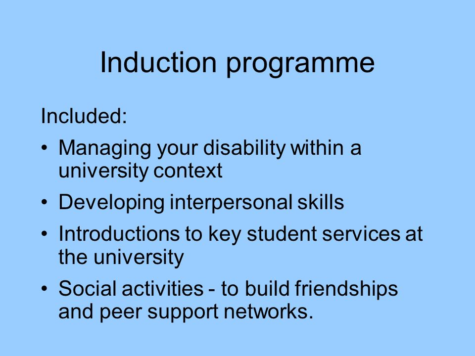 Induction programme Included: Managing your disability within a university context Developing interpersonal skills Introductions to key student services at the university Social activities - to build friendships and peer support networks.