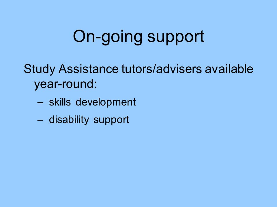 On-going support Study Assistance tutors/advisers available year-round: – skills development – disability support