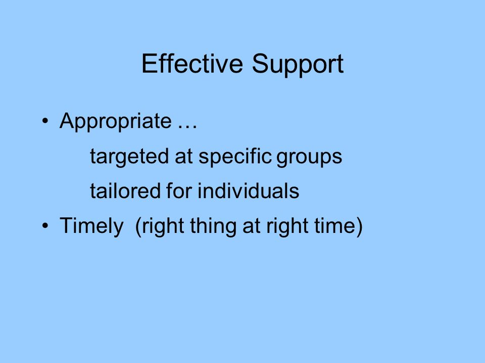 Effective Support Appropriate … targeted at specific groups tailored for individuals Timely (right thing at right time)