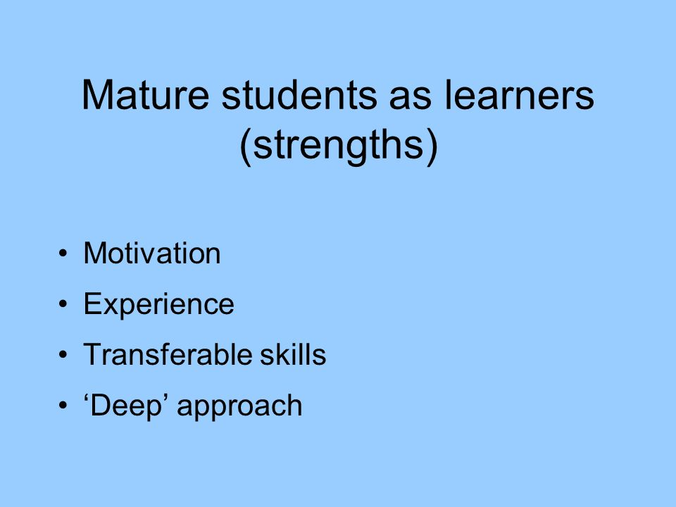 Mature students as learners (strengths) Motivation Experience Transferable skills Deep approach