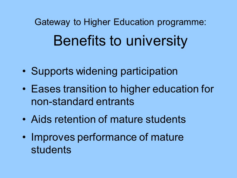 Gateway to Higher Education programme: Benefits to university Supports widening participation Eases transition to higher education for non-standard entrants Aids retention of mature students Improves performance of mature students
