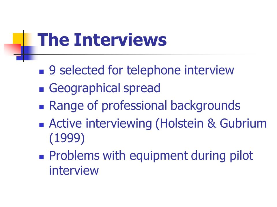 The Interviews 9 selected for telephone interview Geographical spread Range of professional backgrounds Active interviewing (Holstein & Gubrium (1999) Problems with equipment during pilot interview