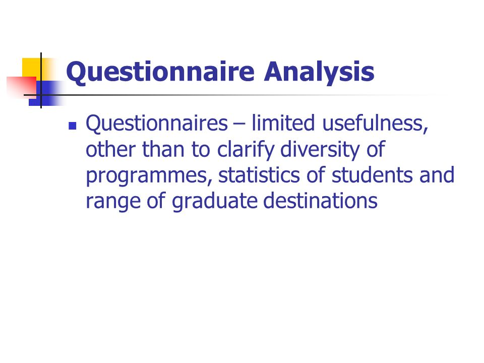 Questionnaire Analysis Questionnaires – limited usefulness, other than to clarify diversity of programmes, statistics of students and range of graduate destinations