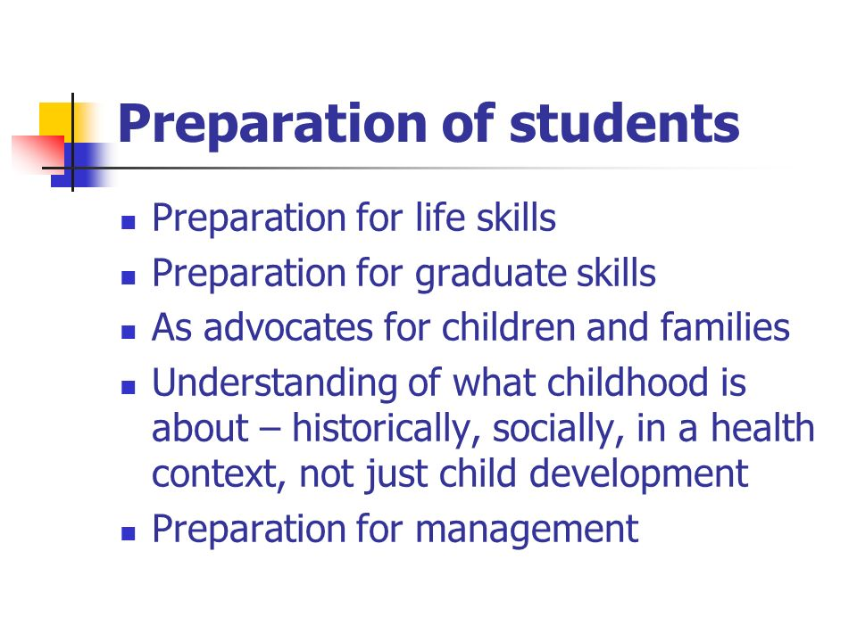 Preparation of students Preparation for life skills Preparation for graduate skills As advocates for children and families Understanding of what childhood is about – historically, socially, in a health context, not just child development Preparation for management