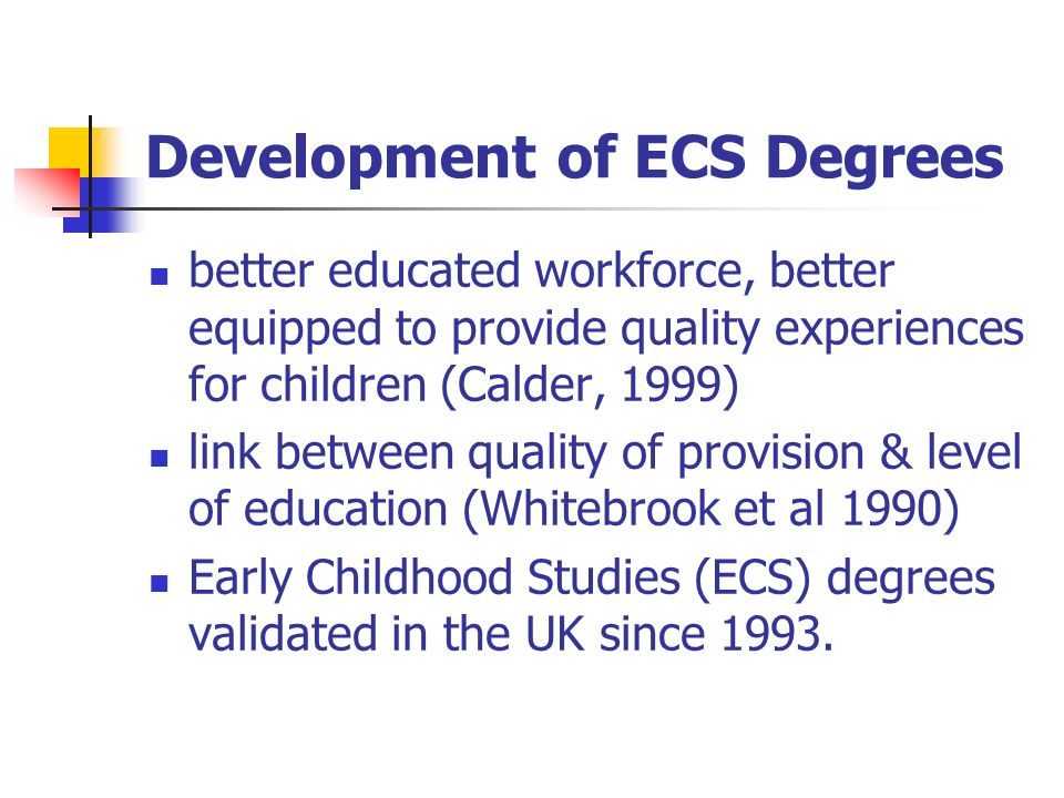 Development of ECS Degrees better educated workforce, better equipped to provide quality experiences for children (Calder, 1999) link between quality of provision & level of education (Whitebrook et al 1990) Early Childhood Studies (ECS) degrees validated in the UK since 1993.