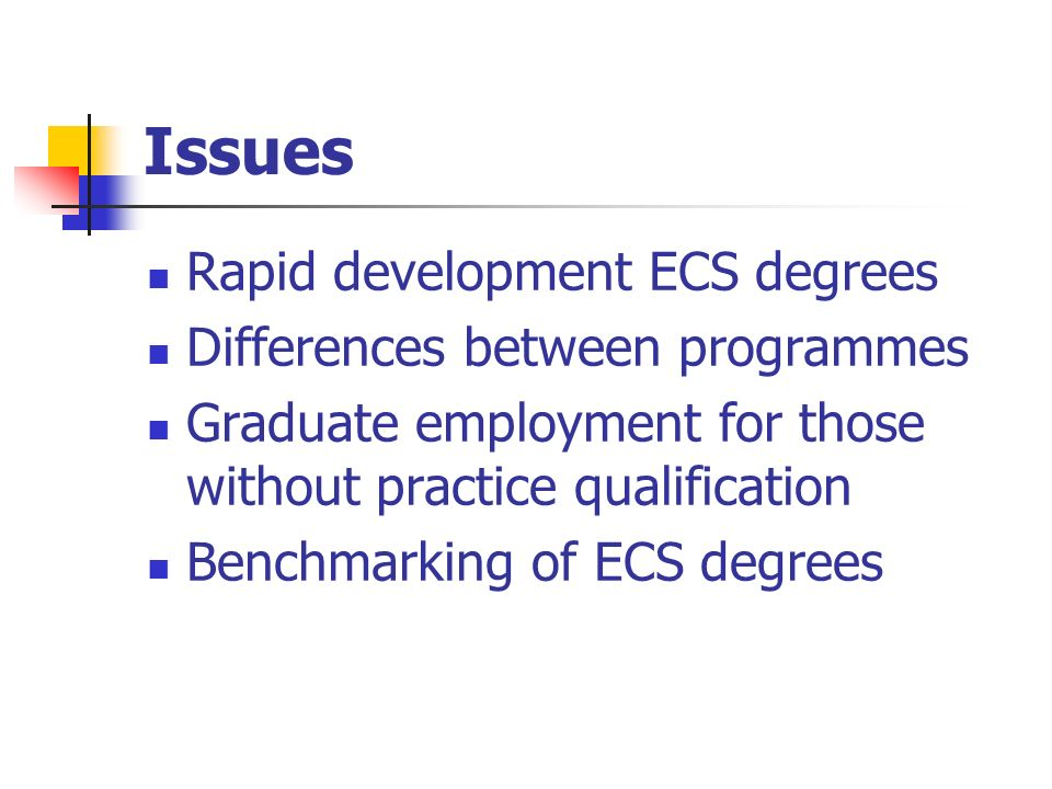 Issues Rapid development ECS degrees Differences between programmes Graduate employment for those without practice qualification Benchmarking of ECS degrees