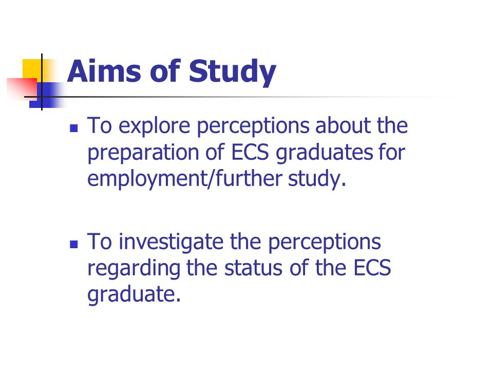 Aims of Study To explore perceptions about the preparation of ECS graduates for employment/further study.