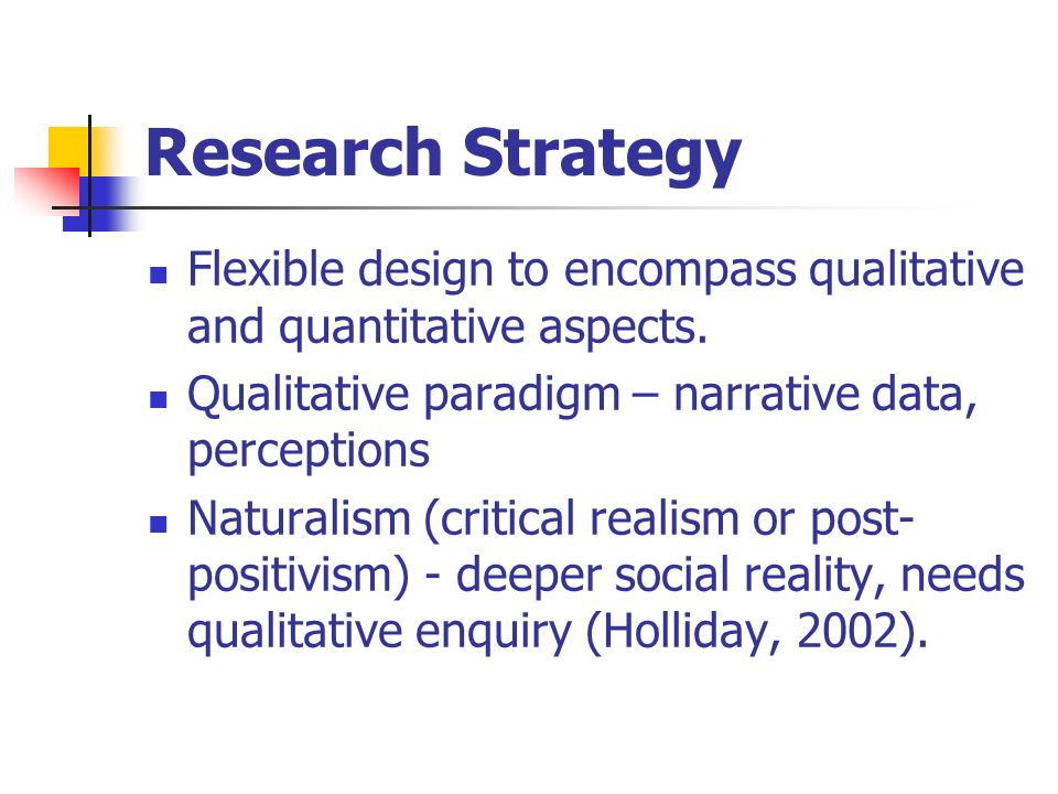 Research Strategy Flexible design to encompass qualitative and quantitative aspects.