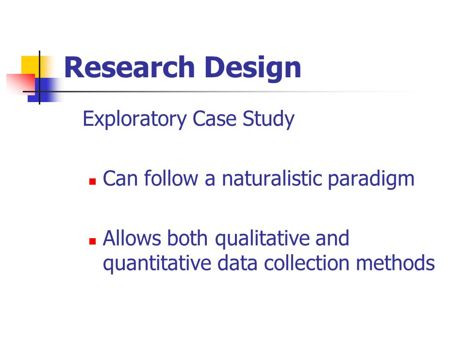 Research Design Exploratory Case Study Can follow a naturalistic paradigm Allows both qualitative and quantitative data collection methods