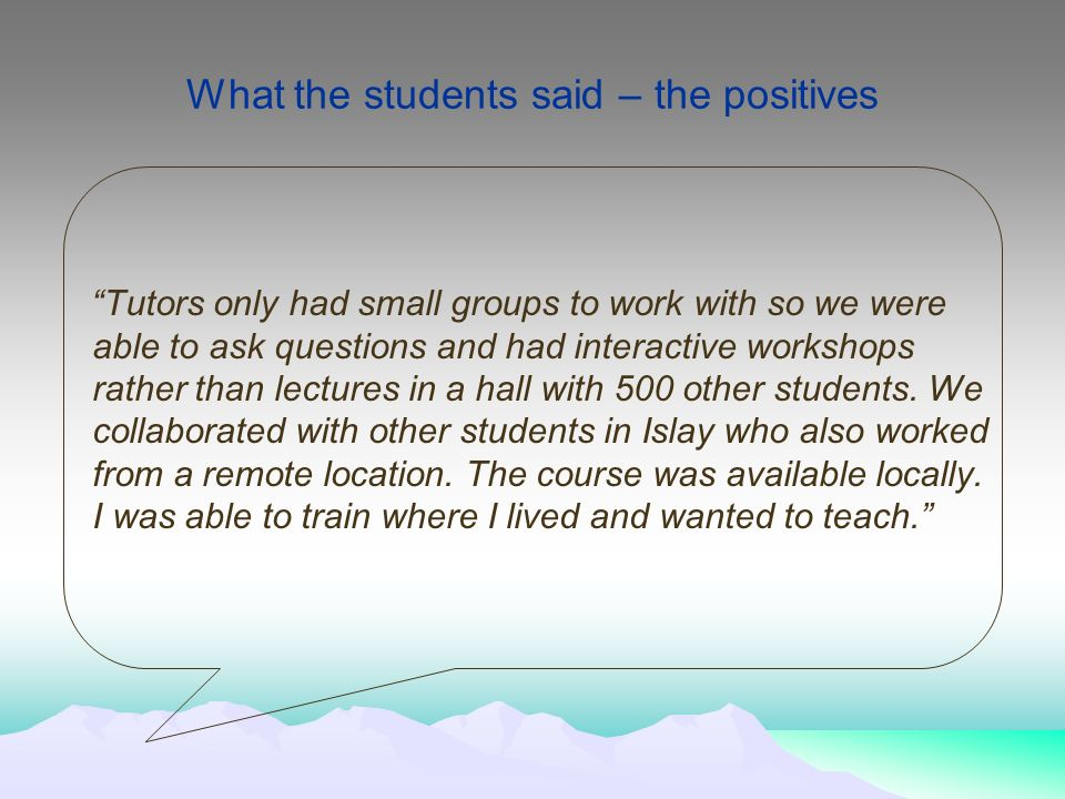 What the students said – the positives Tutors only had small groups to work with so we were able to ask questions and had interactive workshops rather than lectures in a hall with 500 other students.