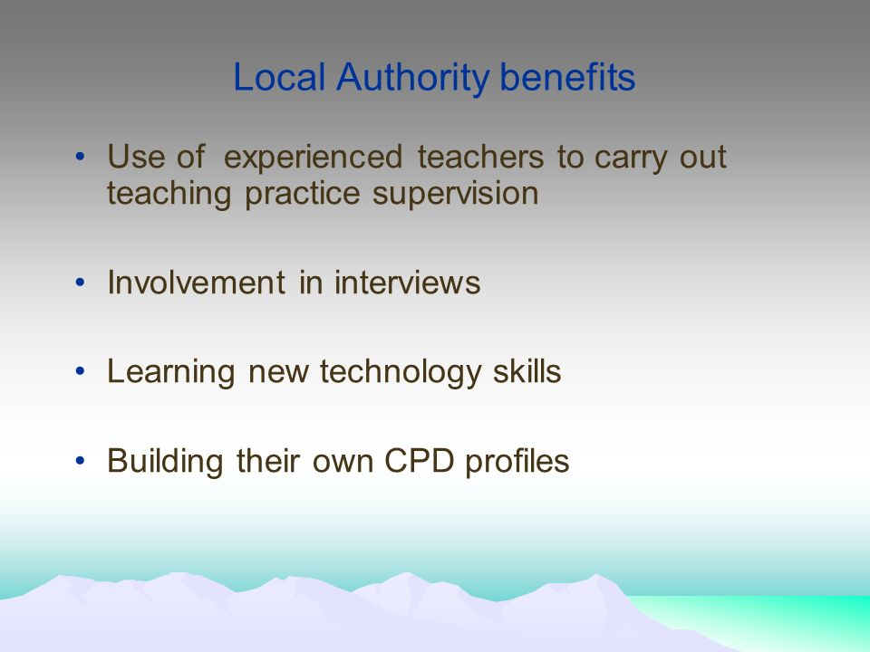 Local Authority benefits Use of experienced teachers to carry out teaching practice supervision Involvement in interviews Learning new technology skills Building their own CPD profiles