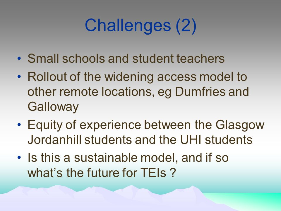 Challenges (2) Small schools and student teachers Rollout of the widening access model to other remote locations, eg Dumfries and Galloway Equity of experience between the Glasgow Jordanhill students and the UHI students Is this a sustainable model, and if so whats the future for TEIs