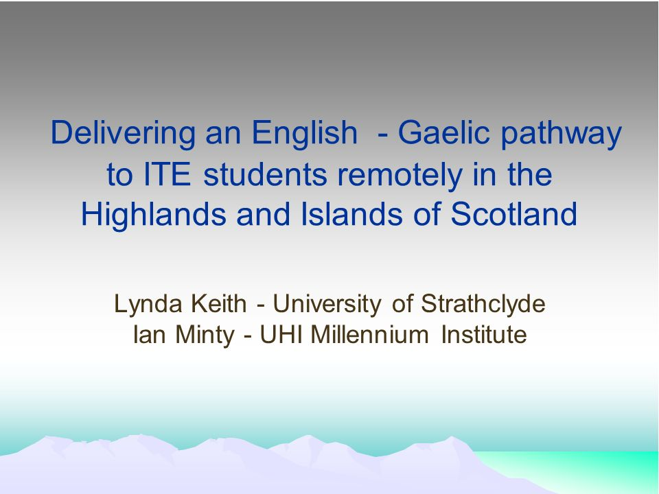 Delivering an English - Gaelic pathway to ITE students remotely in the Highlands and Islands of Scotland Lynda Keith - University of Strathclyde Ian Minty - UHI Millennium Institute