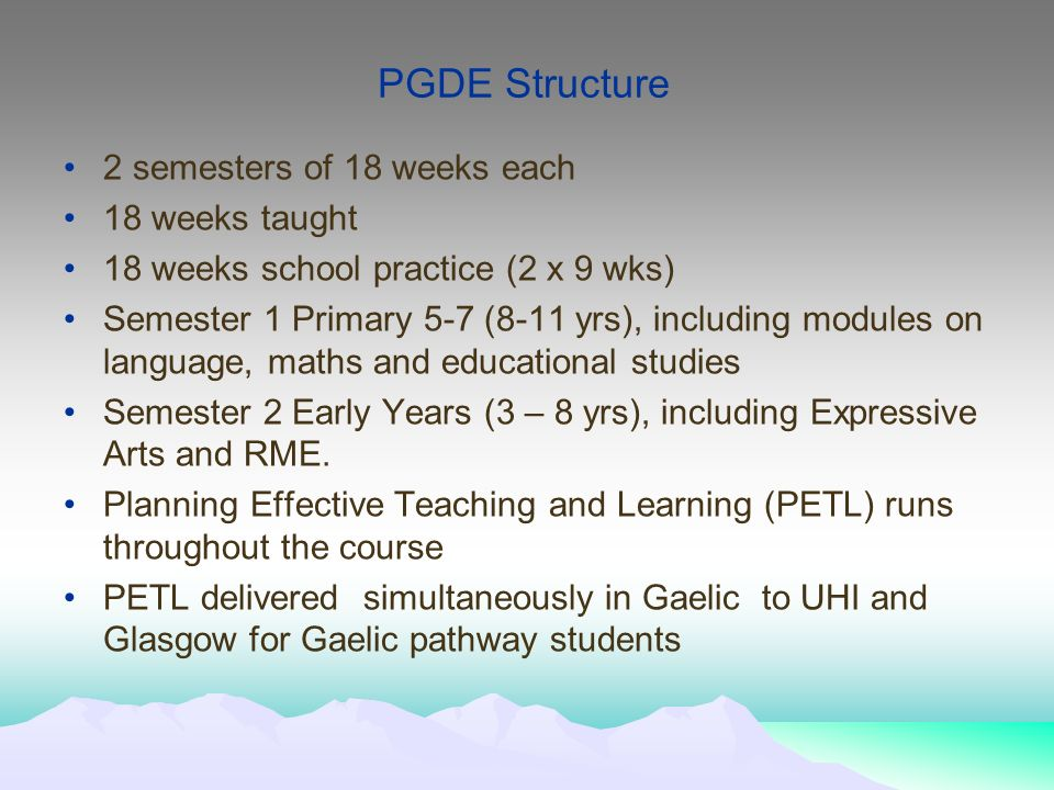 PGDE Structure 2 semesters of 18 weeks each 18 weeks taught 18 weeks school practice (2 x 9 wks) Semester 1 Primary 5-7 (8-11 yrs), including modules on language, maths and educational studies Semester 2 Early Years (3 – 8 yrs), including Expressive Arts and RME.