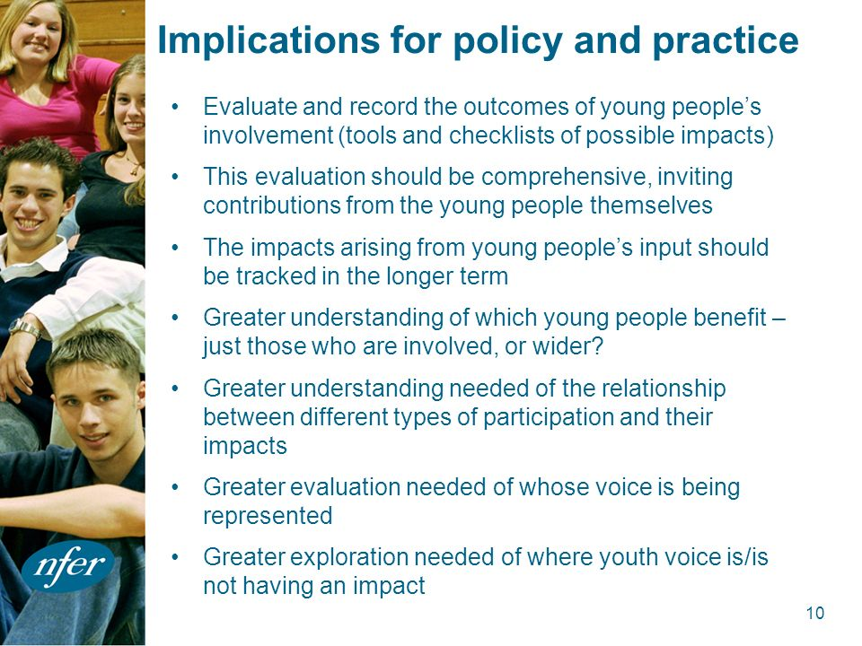 10 Implications for policy and practice Evaluate and record the outcomes of young peoples involvement (tools and checklists of possible impacts) This evaluation should be comprehensive, inviting contributions from the young people themselves The impacts arising from young peoples input should be tracked in the longer term Greater understanding of which young people benefit – just those who are involved, or wider.