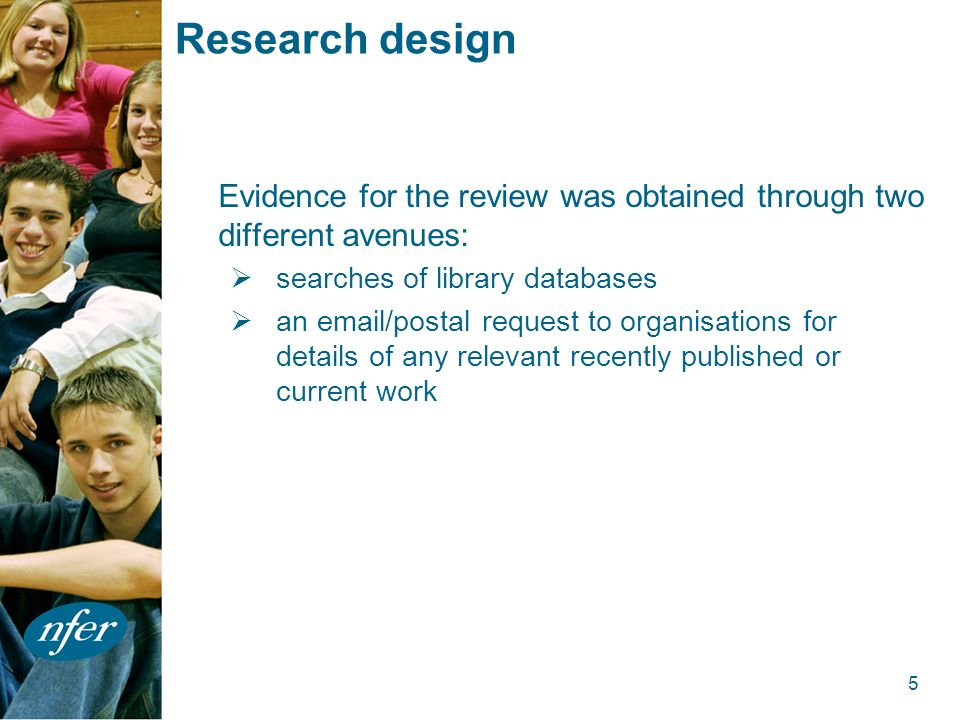5 Research design Evidence for the review was obtained through two different avenues: searches of library databases an email/postal request to organisations for details of any relevant recently published or current work
