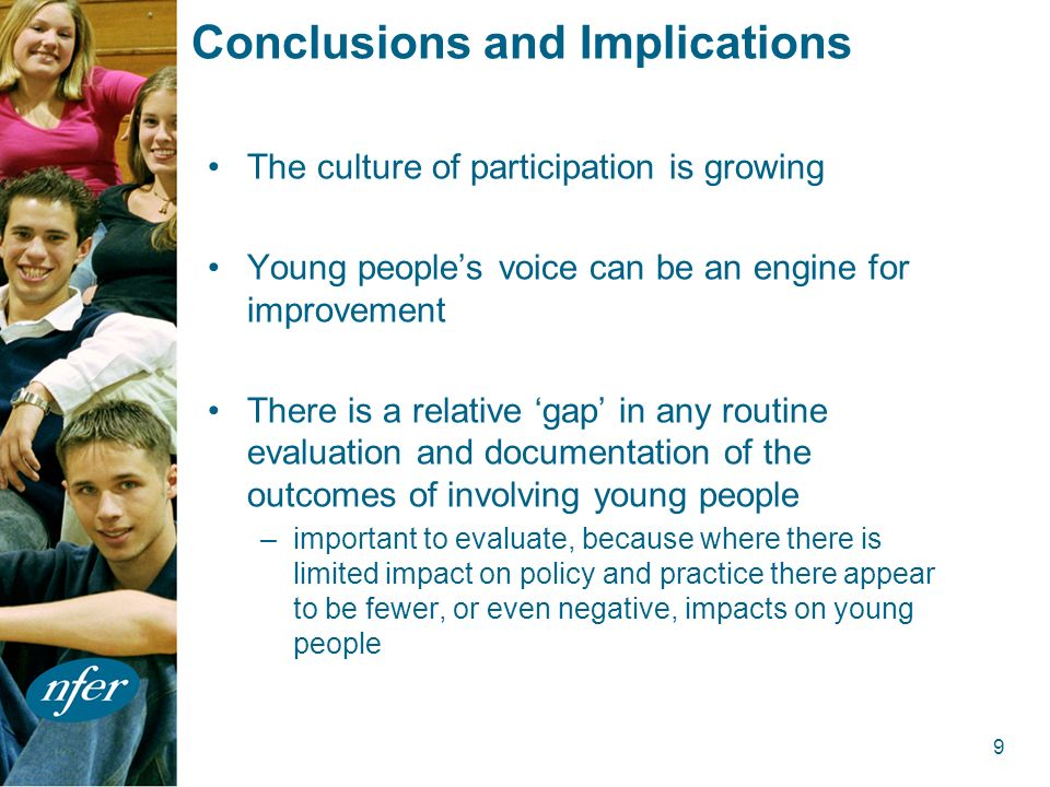 9 Conclusions and Implications The culture of participation is growing Young peoples voice can be an engine for improvement There is a relative gap in any routine evaluation and documentation of the outcomes of involving young people –important to evaluate, because where there is limited impact on policy and practice there appear to be fewer, or even negative, impacts on young people
