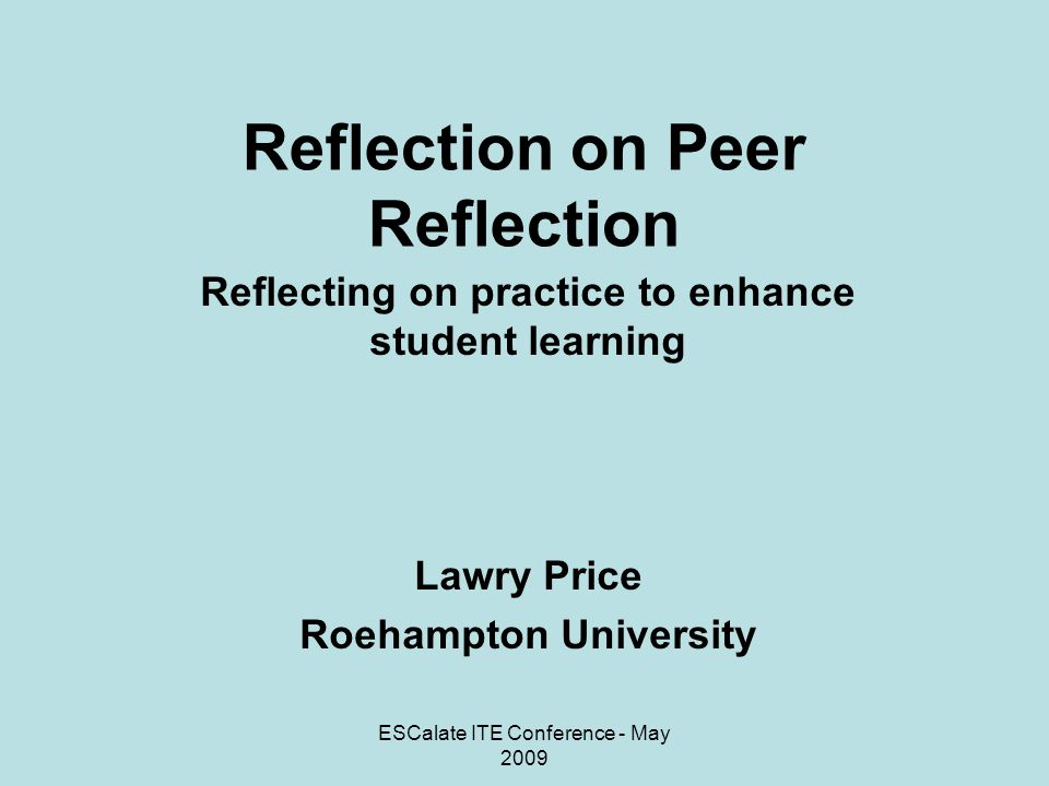 ESCalate ITE Conference - May 2009 Reflection on Peer Reflection Reflecting on practice to enhance student learning Lawry Price Roehampton University