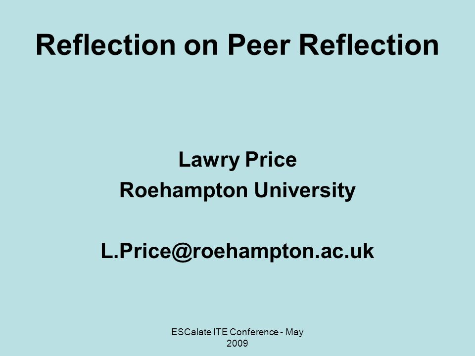 ESCalate ITE Conference - May 2009 Reflection on Peer Reflection Lawry Price Roehampton University L.Price@roehampton.ac.uk