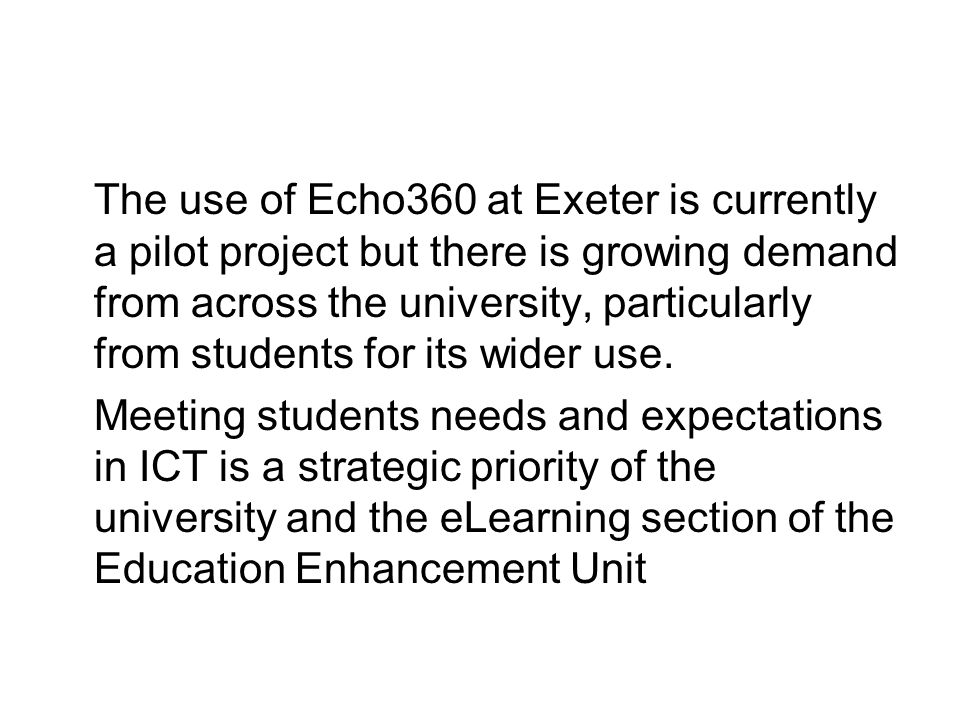 The use of Echo360 at Exeter is currently a pilot project but there is growing demand from across the university, particularly from students for its wider use.