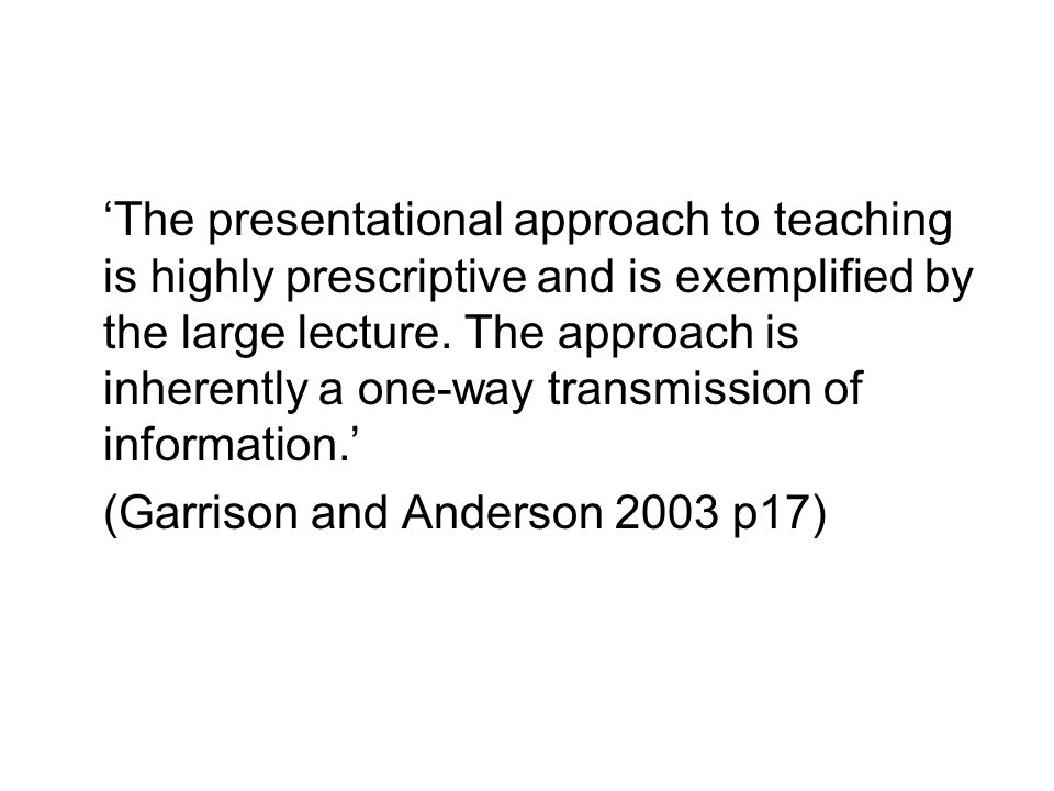 The presentational approach to teaching is highly prescriptive and is exemplified by the large lecture.