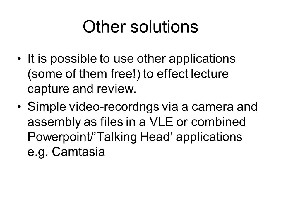 Other solutions It is possible to use other applications (some of them free!) to effect lecture capture and review.