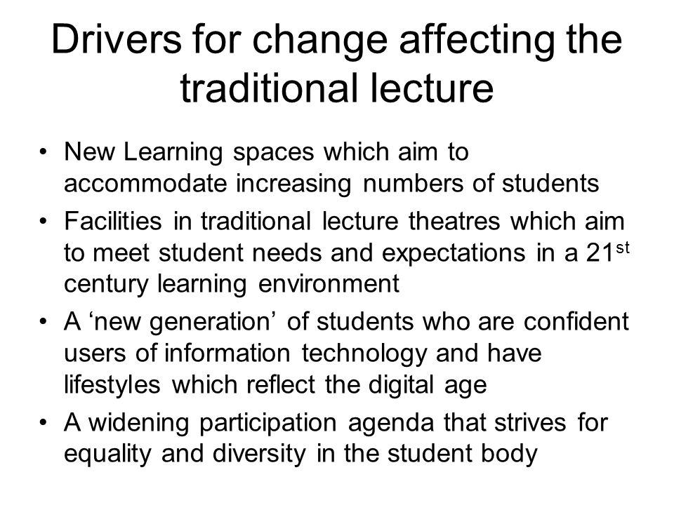 Drivers for change affecting the traditional lecture New Learning spaces which aim to accommodate increasing numbers of students Facilities in traditional lecture theatres which aim to meet student needs and expectations in a 21 st century learning environment A new generation of students who are confident users of information technology and have lifestyles which reflect the digital age A widening participation agenda that strives for equality and diversity in the student body