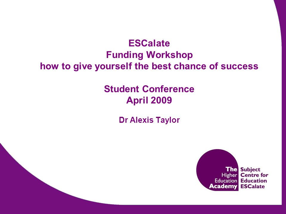 ESCalate Funding Workshop how to give yourself the best chance of success Student Conference April 2009 Dr Alexis Taylor