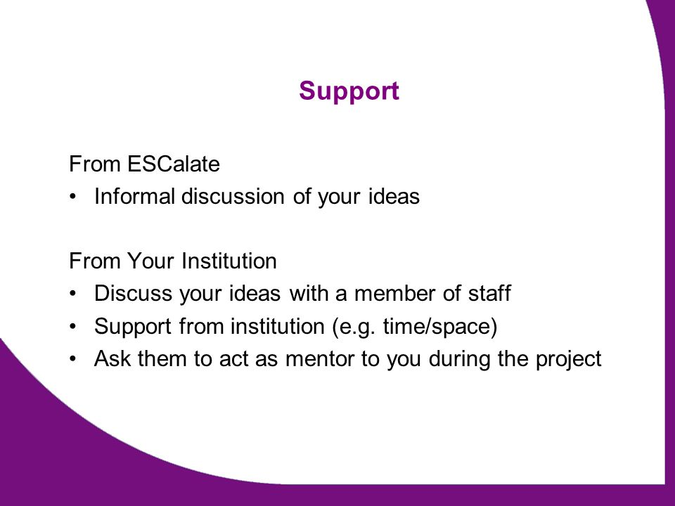 Support From ESCalate Informal discussion of your ideas From Your Institution Discuss your ideas with a member of staff Support from institution (e.g.