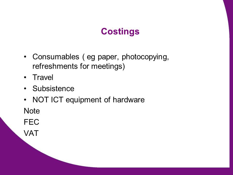 Costings Consumables ( eg paper, photocopying, refreshments for meetings) Travel Subsistence NOT ICT equipment of hardware Note FEC VAT