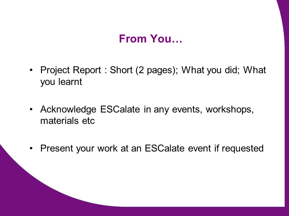 From You… Project Report : Short (2 pages); What you did; What you learnt Acknowledge ESCalate in any events, workshops, materials etc Present your work at an ESCalate event if requested