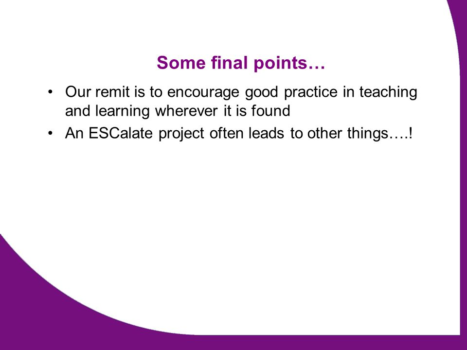 Some final points… Our remit is to encourage good practice in teaching and learning wherever it is found An ESCalate project often leads to other things….!