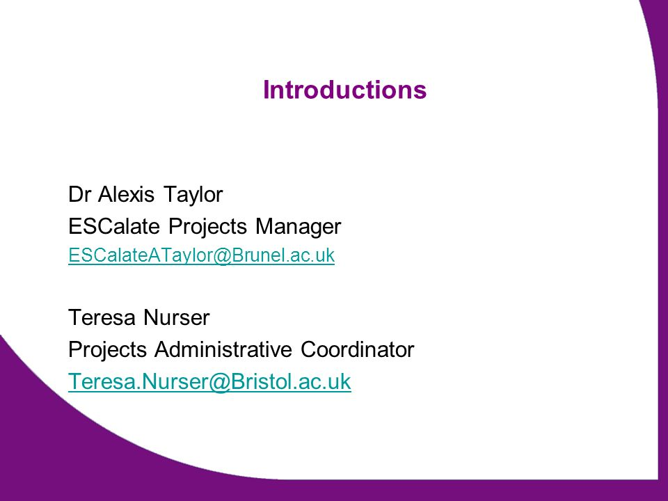 Introductions Dr Alexis Taylor ESCalate Projects Manager ESCalateATaylor@Brunel.ac.uk Teresa Nurser Projects Administrative Coordinator Teresa.Nurser@Bristol.ac.uk