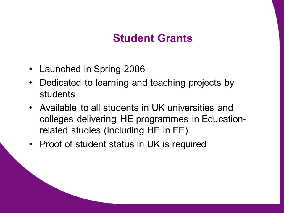 Student Grants Launched in Spring 2006 Dedicated to learning and teaching projects by students Available to all students in UK universities and colleges delivering HE programmes in Education- related studies (including HE in FE) Proof of student status in UK is required