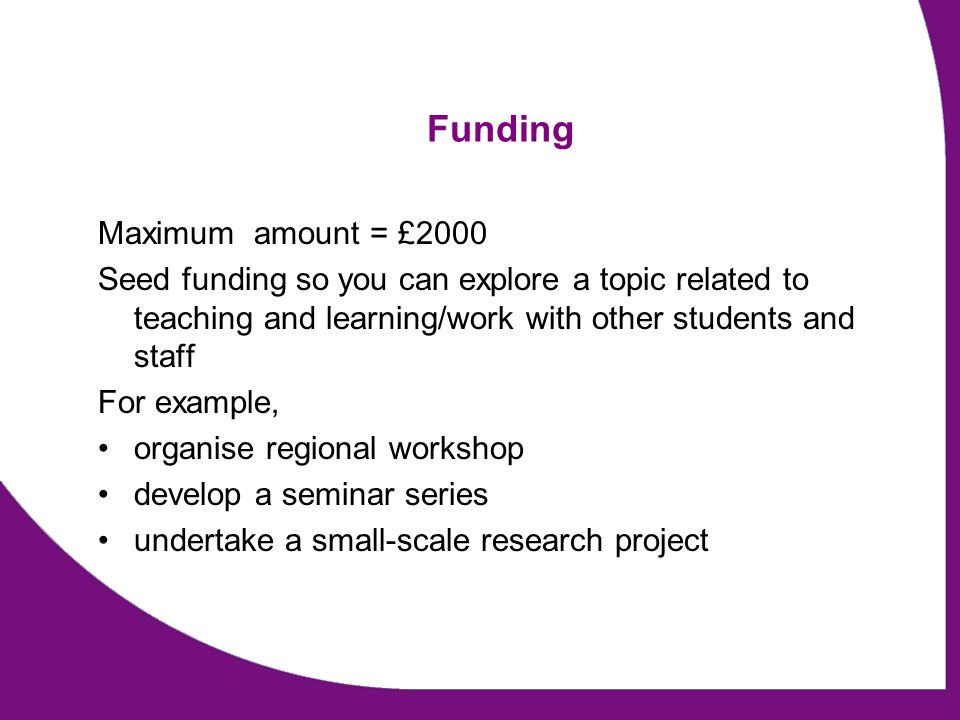 Funding Maximum amount = £2000 Seed funding so you can explore a topic related to teaching and learning/work with other students and staff For example, organise regional workshop develop a seminar series undertake a small-scale research project