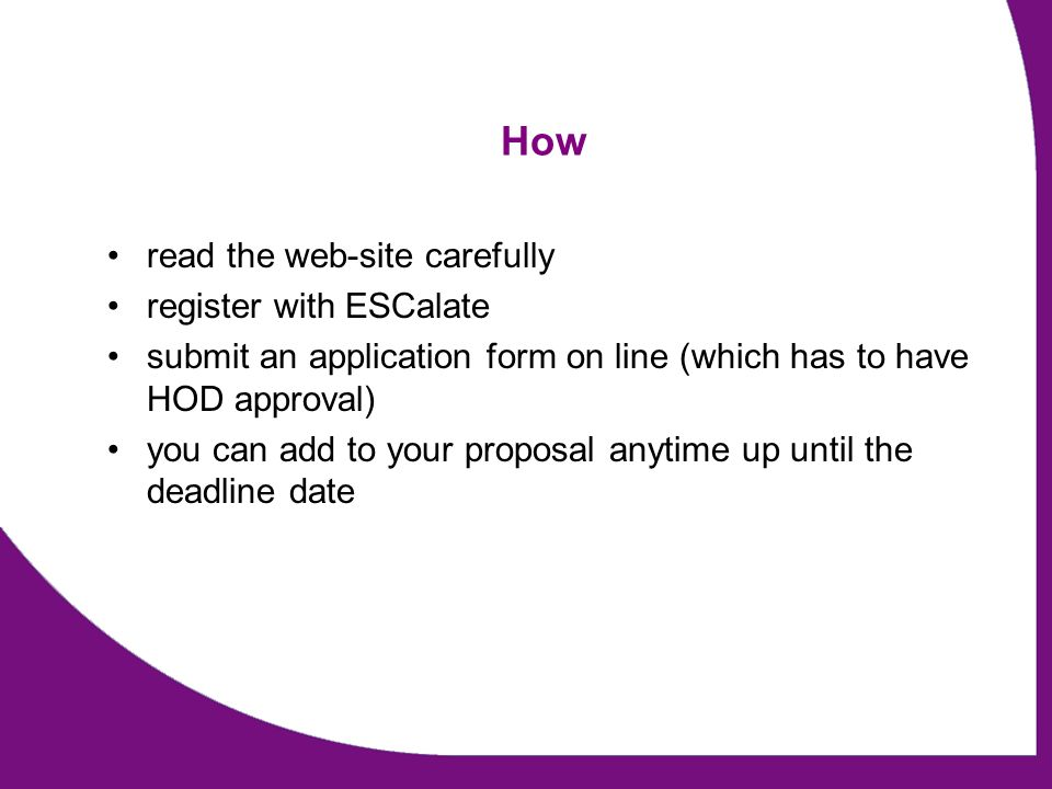 How read the web-site carefully register with ESCalate submit an application form on line (which has to have HOD approval) you can add to your proposal anytime up until the deadline date