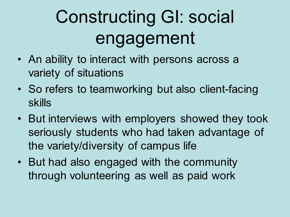 Constructing GI: social engagement An ability to interact with persons across a variety of situations So refers to teamworking but also client-facing skills But interviews with employers showed they took seriously students who had taken advantage of the variety/diversity of campus life But had also engaged with the community through volunteering as well as paid work