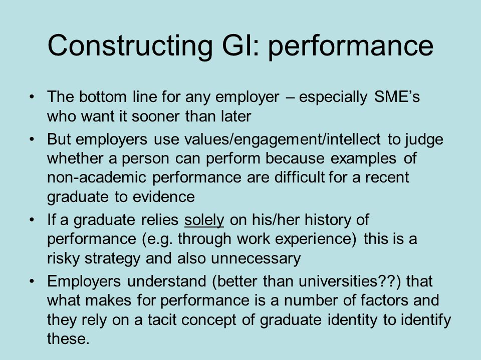 Constructing GI: performance The bottom line for any employer – especially SMEs who want it sooner than later But employers use values/engagement/intellect to judge whether a person can perform because examples of non-academic performance are difficult for a recent graduate to evidence If a graduate relies solely on his/her history of performance (e.g.