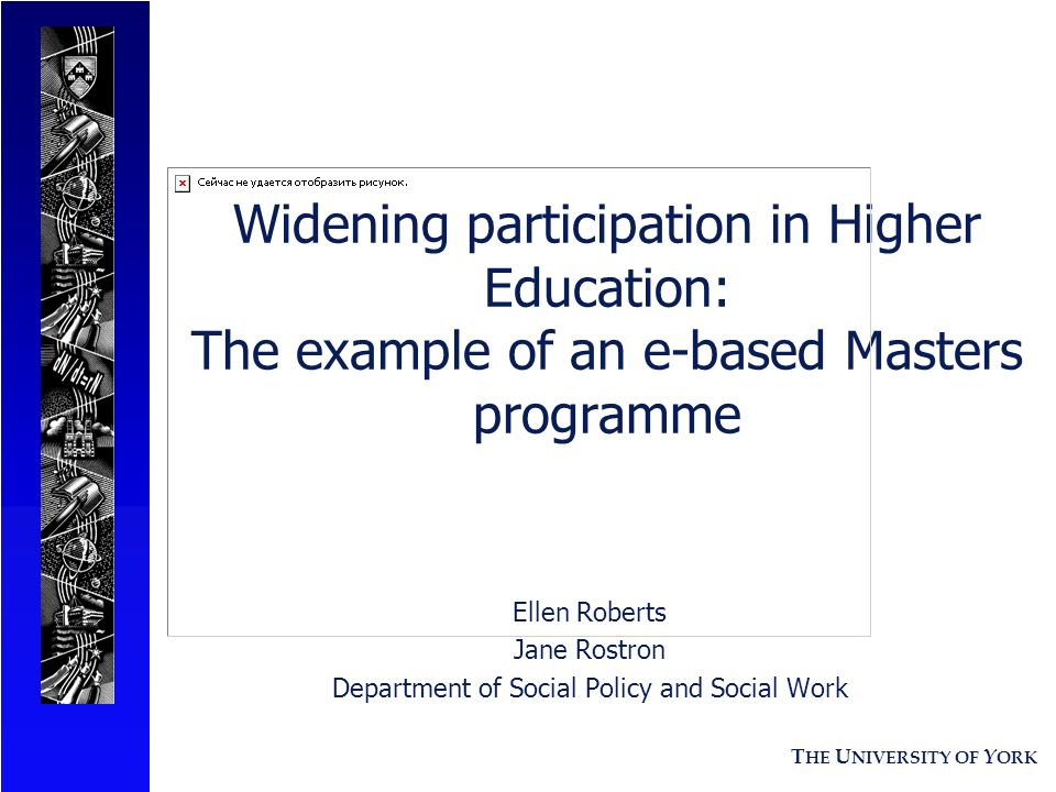 T HE U NIVERSITY OF Y ORK Widening participation in Higher Education: The example of an e-based Masters programme Ellen Roberts Jane Rostron Department of Social Policy and Social Work