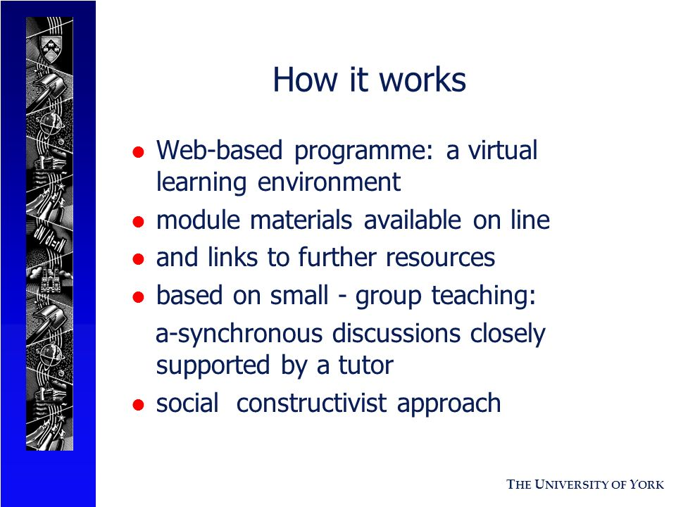 T HE U NIVERSITY OF Y ORK How it works l Web-based programme: a virtual learning environment l module materials available on line l and links to further resources l based on small - group teaching: a-synchronous discussions closely supported by a tutor l social constructivist approach