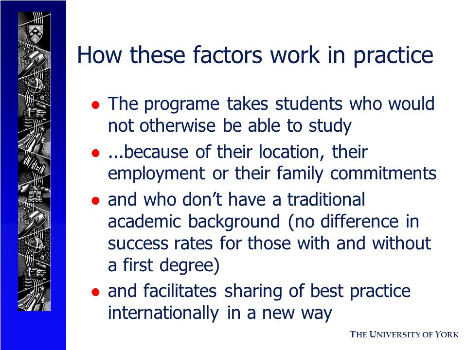 T HE U NIVERSITY OF Y ORK How these factors work in practice l The programe takes students who would not otherwise be able to study l...because of their location, their employment or their family commitments l and who dont have a traditional academic background (no difference in success rates for those with and without a first degree) l and facilitates sharing of best practice internationally in a new way