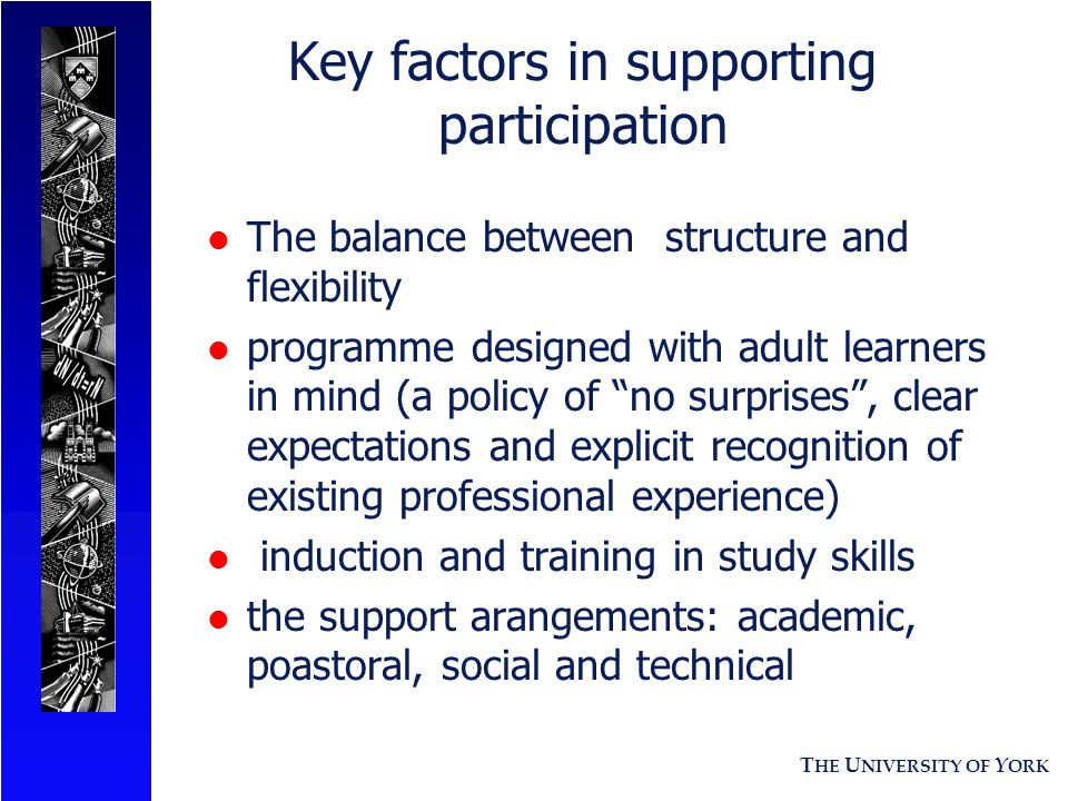 T HE U NIVERSITY OF Y ORK Key factors in supporting participation l The balance between structure and flexibility l programme designed with adult learners in mind (a policy of no surprises, clear expectations and explicit recognition of existing professional experience) l induction and training in study skills l the support arangements: academic, poastoral, social and technical